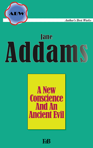 """Jane Addams, """"A New Conscience And An Ancient Evil""""."""