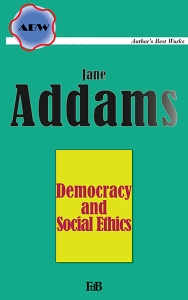 "Jane Addams, ""Democracy and Social Ethics""."