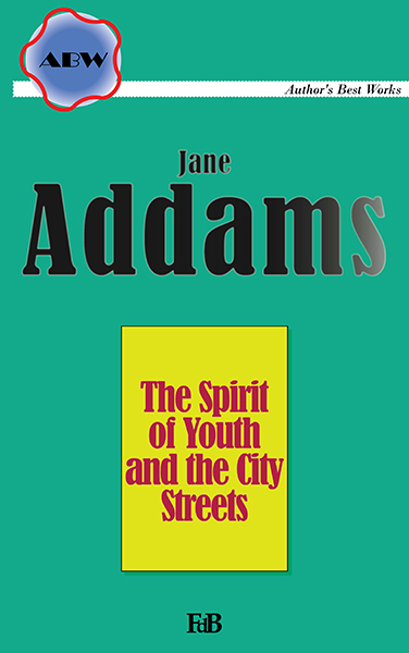 """Jane Addams, """"The Spirit of Youth and the City Streets""""."""